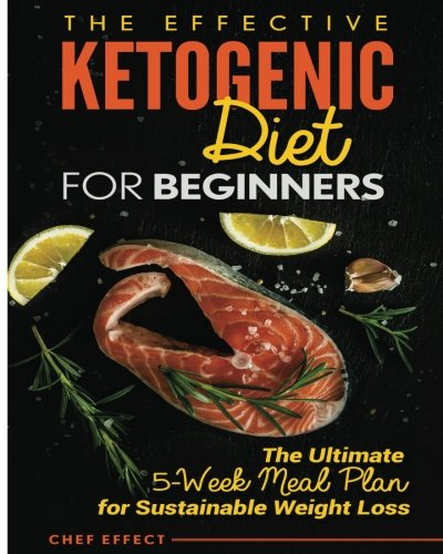 The Effective Ketogenic Diet for Beginners: The Ultimate 5-Week Meal Plan for Sustainable Weight Loss