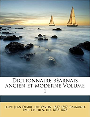 Dictionnaire Bearnais Ancien Et Moderne Volume 1