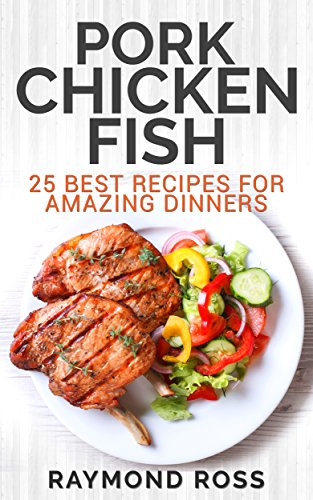 Pork. Chicken. Fish: 25 Best Recipes For Amazing Dinners