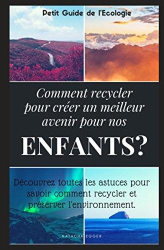 Petit Guide de l'Ecologie - COMMENT RECYCLER POUR CREER UN MEILLEUR AVENIR POUR NOS ENFANTS?: Découvrez toutes les astuces pour savoir comment recycler et préserver l'environnement. (French Edition)