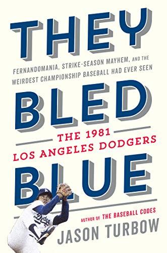(They Bled Blue: Fernandomania, Strike-Season Mayhem, and the Weirdest Championship Baseball Had Ever Seen: The 1981 Los Angeles Dodgers)