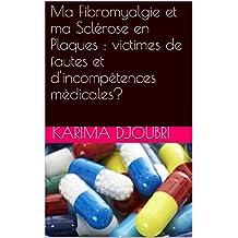 Ma Fibromyalgie et ma Sclérose en Plaques : victimes de fautes et d'incompétences médicales? (French Edition)