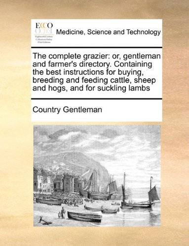 The complete grazier: or, gentleman and farmer's directory. Containing the best instructions for buying, breeding and feeding cattle, sheep and hogs, and for suckling lambs pdf