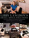 Libby Langdon's Small Space Solutions: Secrets for Making Any Room Look Elegant and Feel Spacious on Any Budget