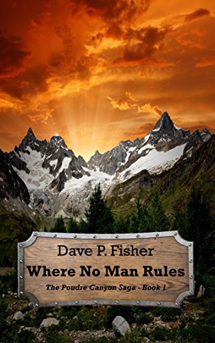 Book: Where No Man Rules (The Poudre Canyon Saga Book 1) by Dave P. Fisher