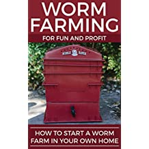 Worm Farming For Fun And Profit: How To Start A Worm Farm In Your Own Home