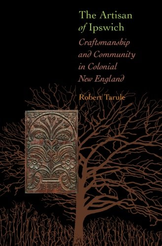 The Artisan of Ipswich: Craftsmanship and Community in Colonial New England (Director's Circle Book)