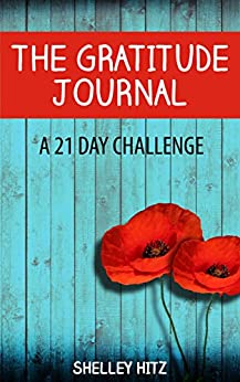 The Gratitude Journal: A 21 Day Challenge to More Gratitude, Deeper Relationships, and Greater Joy (A Life of Gratitude) by [Hitz, Shelley]