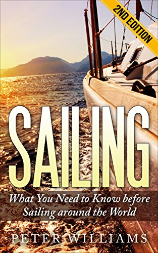Sailing: What You Need to Know before Sailing around the World - 2nd Edition (Boating, Yachting, World Trip, Navigation, Adventure, Island, Relaxation)