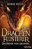 Der Drachenflüsterer - Die Feuer von Arknon (Die Drachenflüsterer-Serie 4) (German Edition)