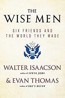 The Wise Men: Six Friends and the World They Made by [Isaacson, Walter, Thomas, Evan]