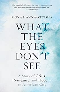 Book Cover: What the Eyes Don't See: A Story of Crisis, Resistance, and Hope in an American City