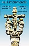 Mille et cent croix : En Lorraine Méridionale, Entre Meuse et Moselle