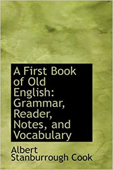 Book A First Book of Old English: Grammar, Reader, Notes, and Vocabulary by Albert Stanburrou Cook (2008-11-30)