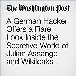 A German Hacker Offers a Rare Look Inside the Secretive World of Julian Assange and Wikileaks | Ellen Nakashima,Souad Mekhennet,Greg Jaffe