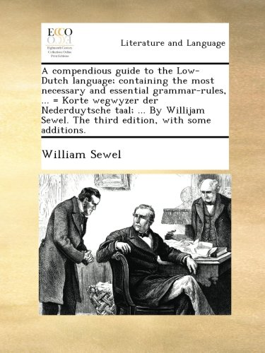 A compendious guide to the Low-Dutch language; containing the most necessary and essential grammar-rules, ... = Korte wegwyzer der Nederduytsche taal; ... The third edition, with some additions. pdf epub