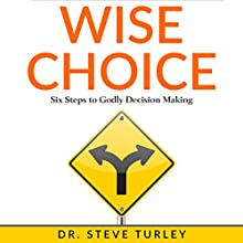 Wise Choice: Six Steps to Godly Decision Making Audiobook by Dr. Steve Turley Narrated by Stephen R. Turley