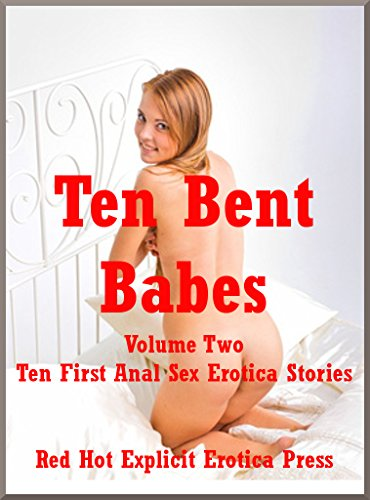 Ten Bent Babes Volume Two: Ten First Anal Sex Erotica Stories