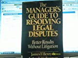The Manager's Guide to Resolving Legal Disputes : Better Results Without Litigation, Henry, James F. and Lieberman, Jethro K., 0060154497