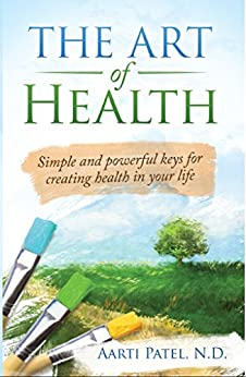 The Art of Health: Simple and Powerful Keys for Creating Health in Your Life by [Patel N.D., Aarti]