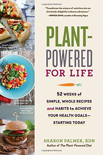 Plant-Powered for Life: 52 Weeks of Simple, Whole Recipes and Habits to Achieve Your Health Goals―Starting Today by Sharon Palmer RDN