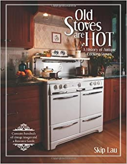Old Stoves are Hot!: A history of antique cooking stoves ...