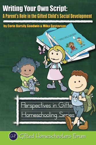 Writing Your Own Script: A Parent's Role in the Gifted Child's Social Development (Perspectives in Gifted Homeschooling) (Volume 8)