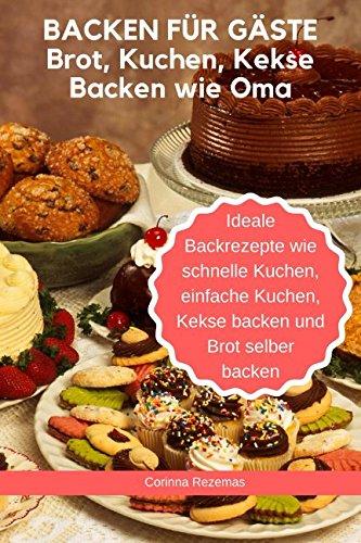 Backen für Gäste - Brot, Kuchen, Kekse Backen wie Oma - Ideale Backrezepte wie schnelle Kuchen, einfache Kuchen, Kekse backen und Brot selber backen (German Edition) by Corinna Rezemas