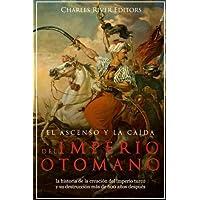 El ascenso y la caída del Imperio otomano: la historia de la creación del imperio turco y su destrucción más de 600 años…