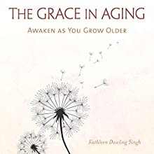 The Grace in Aging: Awaken as You Grow Older Audiobook by Kathleen Dowling Singh Narrated by Constance Jones