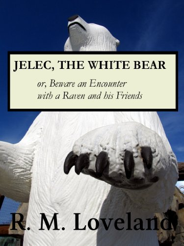 Jelec, the White Bear, or, Beware an Encounter with a Raven and his Friends (Adventures in the Realm of the White Bear Book 1)