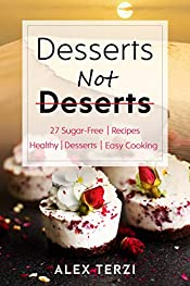 Desserts not Deserts: 27 Sugar-Free Recipes, Healthy Desserts & Easy Cooking (Healthy Food Book 1)