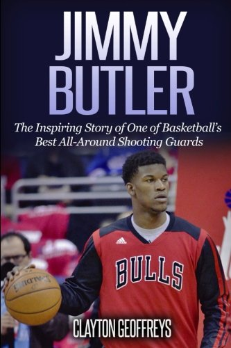 Jimmy Butler: The Inspiring Story of One of Basketball's Best All-Around Shooting Guards (Basketball Biography Books)