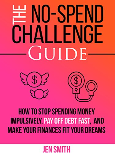 The No-Spend Challenge Guide: How to Stop Spending Money Impulsively, Pay off Debt Fast, & Make Your Finances Fit Your Dreams by [Smith, Jen]