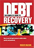 The Complete Guide to Debt Recovery, Roger Mason, 1854182277