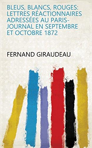 Bleus, blancs, rouges: lettres réactionnaires adressées au Paris-journal en septembre et octobre 1872 (French Edition)
