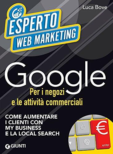 Download Google per i negozi e le attività commerciali: Come aumentare i clienti con My Business e la Local Search (Italian Edition) Pdf