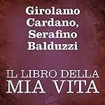 Il libro della mia vita [The Book of My Life]   Girolamo Cardano,Serafino Balduzzi