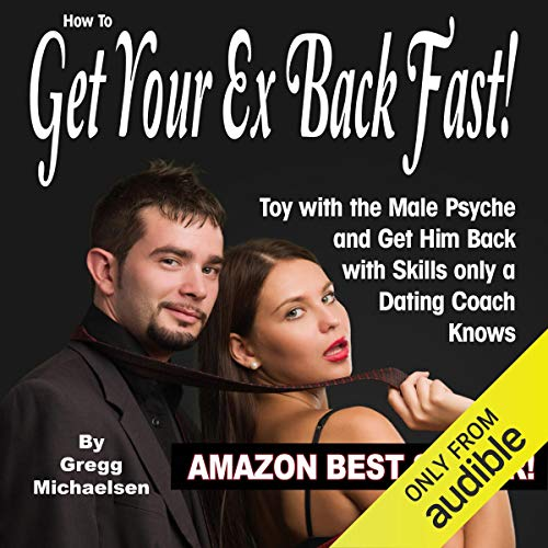 How to Get Your Ex Back Fast: Toy with the Male Psyche and Get Him Back with Skills Only a Dating Coach Knows (Best Way To Get Your Ex Boyfriend Back Fast)