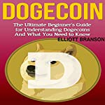 Dogecoin: The Ultimate Beginner's Guide for Understanding Dogecoin and What You Need to Know | Elliott Branson