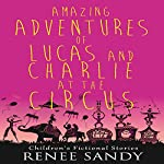Amazing Adventures of Lucas and Charlie at the Circus: Amazing Adventures of Lucas and Charlie Book 2 | Renee Sandy