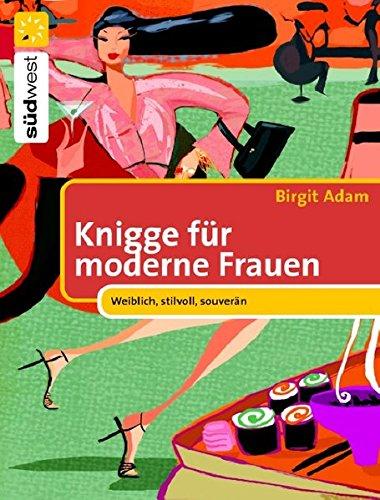 Knigge für moderne Frauen: Weiblich, stilvoll, souverän Gebundenes Buch – 1. März 2006 Birgit Adam souverän Südwest Verlag 3517081566