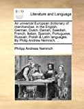 An Universal European Dictionary of Merchandise, in the English, German, Dutch, Danish, Swedish, French, Italian, Spanish, Portuguese, Russian, Polish, Philipp Andreas Nemnich, 1140715755