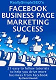 Facebook Business Page Marketing Success: 21 easy to follow tutorials to help you drive more business from Facebook