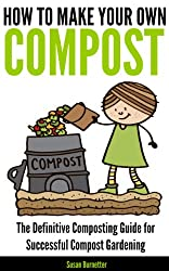 How to Make Your Own Compost - the Definitive Composting Guide for Successful Compost Gardening