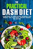 The Practical DASH Diet: Learn How to Lower Blood Pressure, Lose Weight, Heal Your Body, Prevent Disease, Feel Better! The Only DASH book You ll Ever Need. With a 14 Day Meal Plan & Healthy Recipes