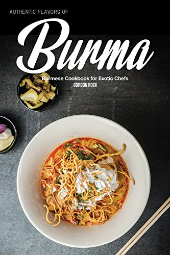 Authentic Flavors of Burma: Burmese Cookbook for Exotic Chefs by Gordon Rock