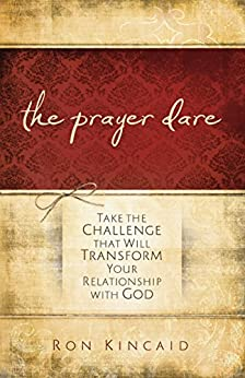 The Prayer Dare: Take the Challenge That Will Transform Your Relationship With God by [Kincaid, Ron]