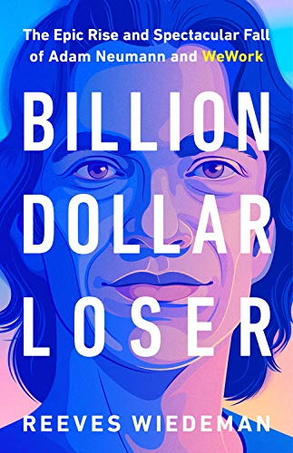 Book Cover: Billion Dollar Loser: The Epic Rise and Spectacular Fall of Adam Neumann and WeWork