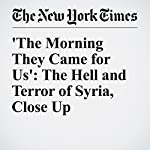 'The Morning They Came for Us': The Hell and Terror of Syria, Close Up | Michiko Kakutani